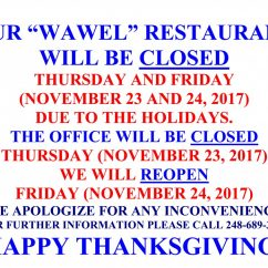 "OUR ""WAWEL"" RESTAURANT WILL BE CLOSED ON THURSDAY AND ON FRIDAY (NOVEMBER 23 AND 24, 2017) DUE TO THE HOLIDAYS. THE OFFICE WILL BE CLOSED ON THURSDAY (NOVEMBER 23, 2017). WE WILL REOPEN ON FRIDAY (NOVEMBER 24, 2017). WE APOLOGIZE FOR ANY INCONVENIENCE. FOR FURTHER INFORMATION PLEASE CALL 248-689-3636 . HAPPY THANKSGIVING!"
