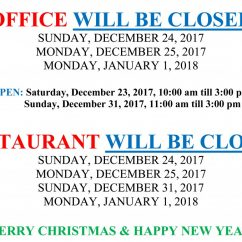 OFFICE WILL BE CLOSED: SUNDAY, DECEMBER 24, MONDAY, DECEMBER 25, 2017 AND MONDAY, JANUARY 1, 2018. RESTAURANT WILL BE CLOSED: SUNDAY, DECEMBER 24, MONDAY, DECEMBER 25, 2017, SUNDAY, DECEMBER 31, 2017 AND MONDAY, JANUARY 1, 2018. MERRY CHRISTMAS & HAPPY NEW YEAR!